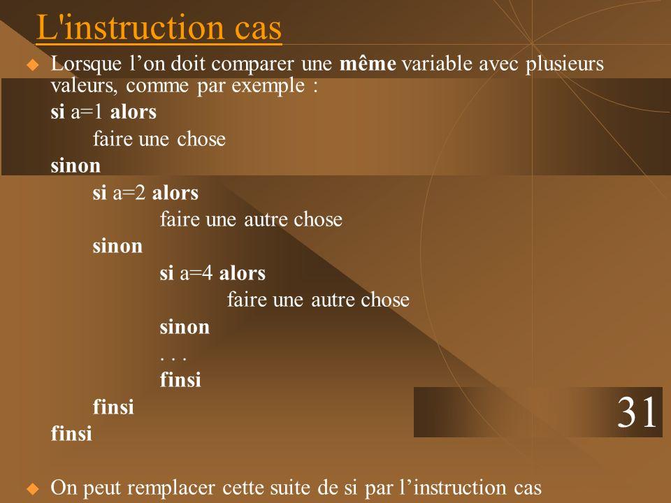 31 L'instruction cas Lorsque lon doit comparer une même variable avec plusieurs valeurs, comme par exemple : si a=1 alors faire une chose sinon si a=2