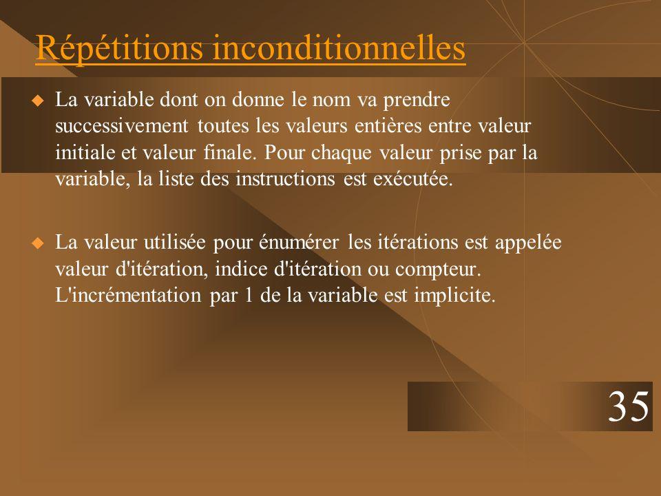 35 Répétitions inconditionnelles La variable dont on donne le nom va prendre successivement toutes les valeurs entières entre valeur initiale et valeu