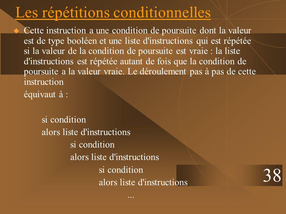 38 Les répétitions conditionnelles Cette instruction a une condition de poursuite dont la valeur est de type booléen et une liste d'instructions qui e