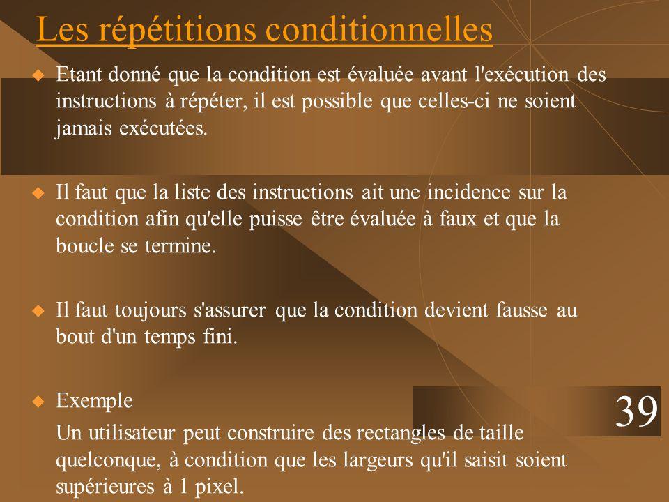 39 Les répétitions conditionnelles Etant donné que la condition est évaluée avant l'exécution des instructions à répéter, il est possible que celles-c