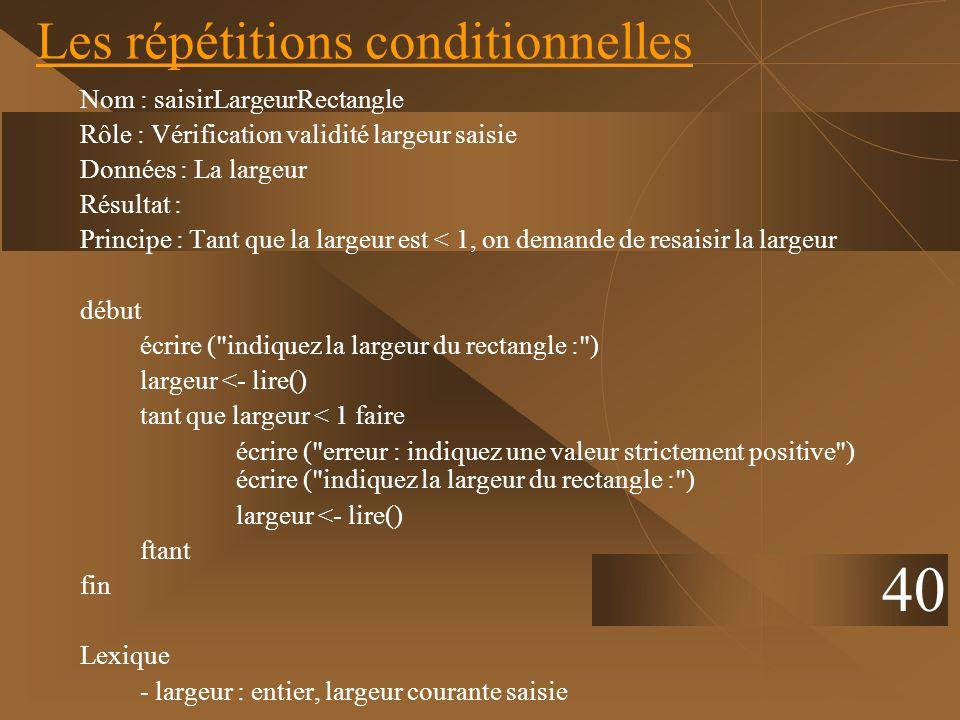 40 Les répétitions conditionnelles Nom : saisirLargeurRectangle Rôle : Vérification validité largeur saisie Données : La largeur Résultat : Principe :
