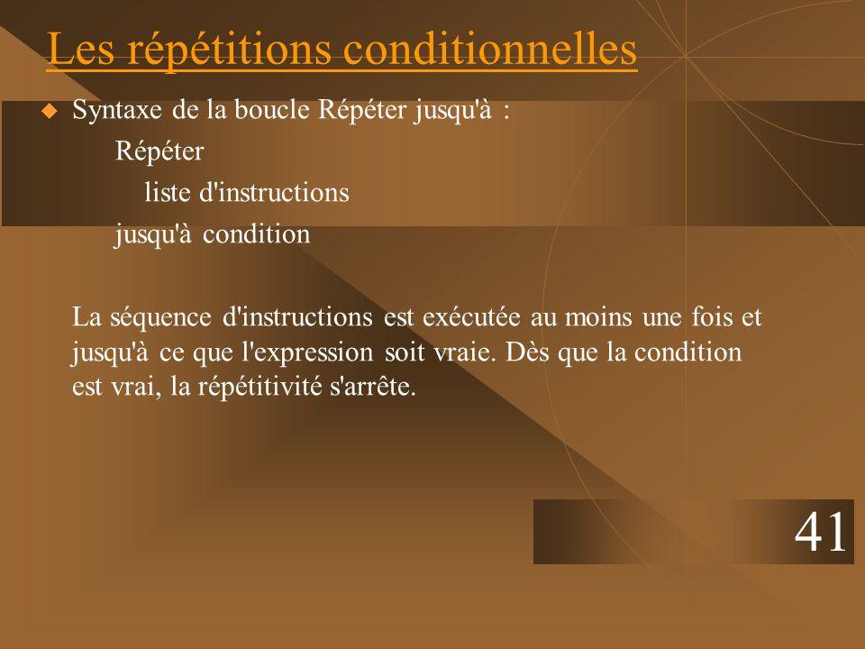 41 Les répétitions conditionnelles Syntaxe de la boucle Répéter jusqu'à : Répéter liste d'instructions jusqu'à condition La séquence d'instructions es