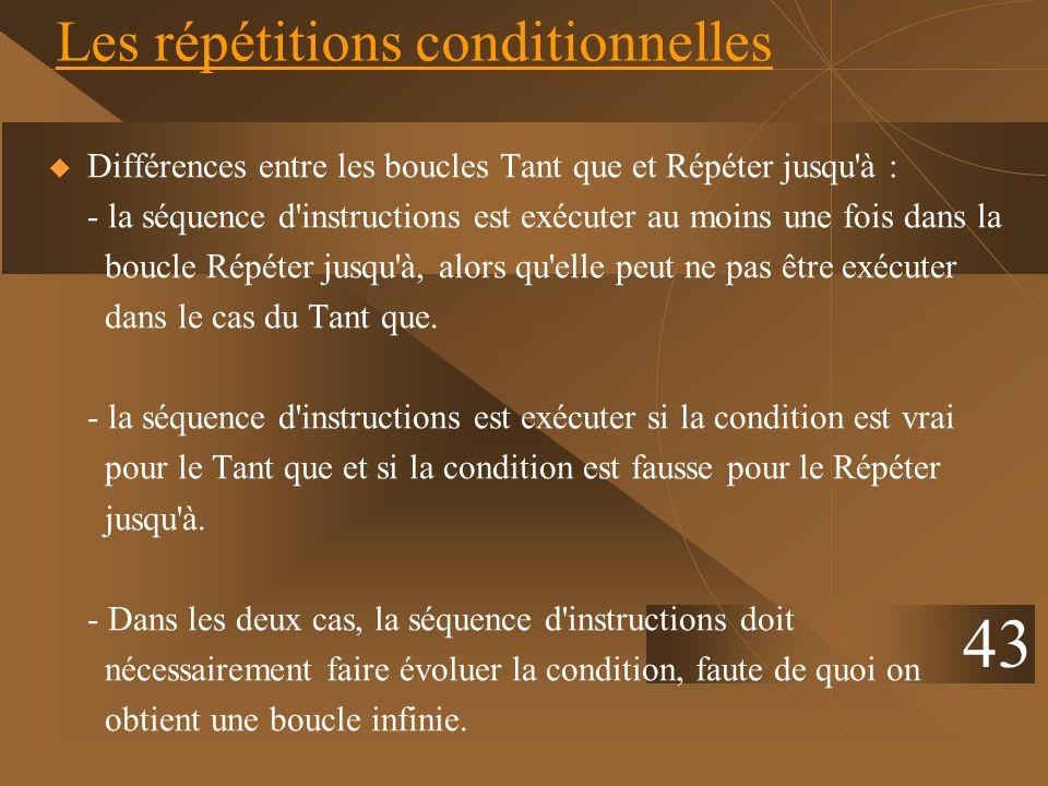 43 Les répétitions conditionnelles Différences entre les boucles Tant que et Répéter jusqu'à : - la séquence d'instructions est exécuter au moins une