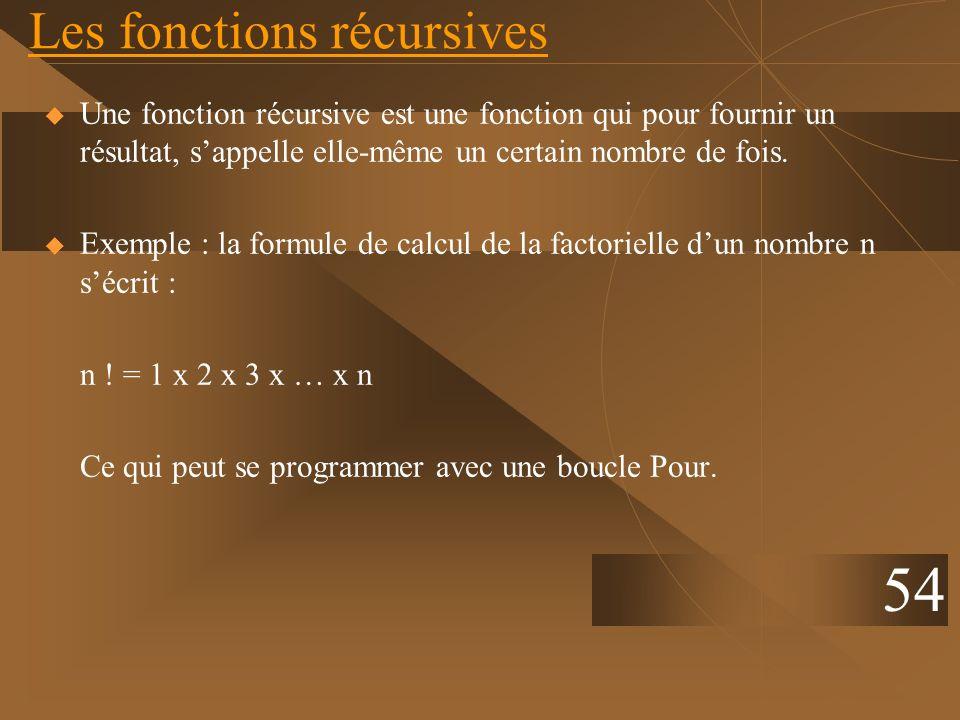 Les fonctions récursives Une fonction récursive est une fonction qui pour fournir un résultat, sappelle elle-même un certain nombre de fois. Exemple :