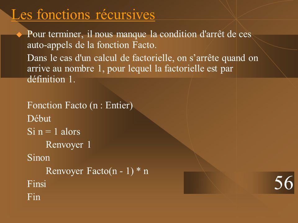 Les fonctions récursives Pour terminer, il nous manque la condition d'arrêt de ces auto-appels de la fonction Facto. Dans le cas d'un calcul de factor