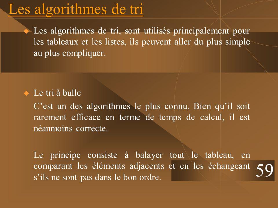 Les algorithmes de tri Les algorithmes de tri, sont utilisés principalement pour les tableaux et les listes, ils peuvent aller du plus simple au plus