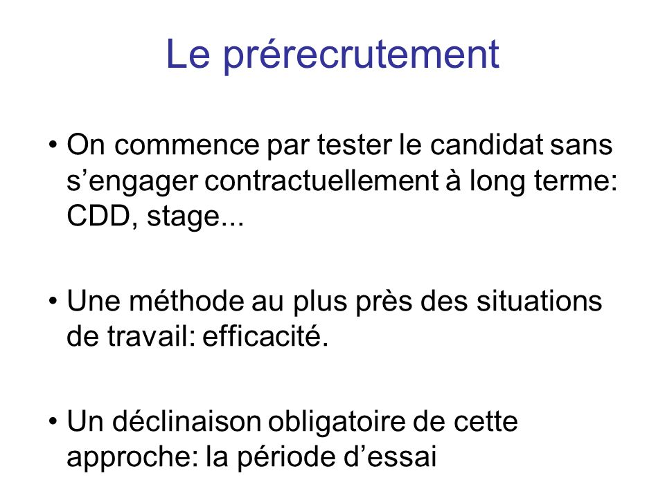 On commence par tester le candidat sans sengager contractuellement à long terme: CDD, stage... Une méthode au plus près des situations de travail: eff