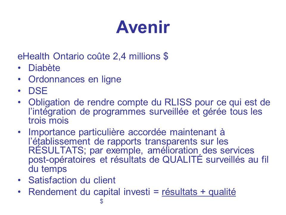 Avenir eHealth Ontario coûte 2,4 millions $ Diabète Ordonnances en ligne DSE Obligation de rendre compte du RLISS pour ce qui est de lintégration de programmes surveillée et gérée tous les trois mois Importance particulière accordée maintenant à létablissement de rapports transparents sur les RÉSULTATS; par exemple, amélioration des services post-opératoires et résultats de QUALITÉ surveillés au fil du temps Satisfaction du client Rendement du capital investi = résultats + qualité $