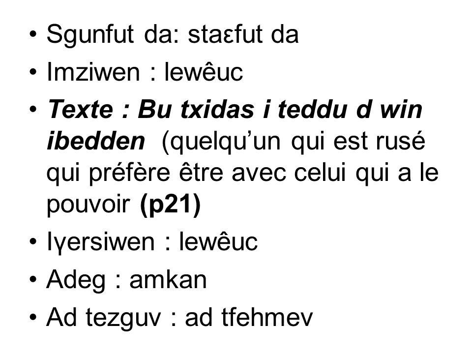 Sgunfut da: staεfut da Imziwen : lewêuc Texte : Bu txidas i teddu d win ibedden (quelquun qui est rusé qui préfère être avec celui qui a le pouvoir (p