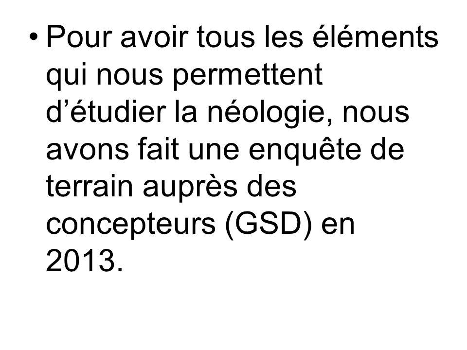Pour avoir tous les éléments qui nous permettent détudier la néologie, nous avons fait une enquête de terrain auprès des concepteurs (GSD) en 2013.