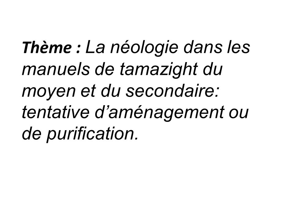 sources des néologismes : Les concepteurs se sont inspirés de deux principales sources : il sagit de lAmawal et des différentes variétés de tamazight telle que le chaoui (tanezzayt : la matinée), etc..