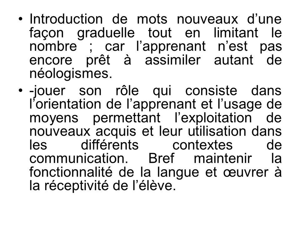 Introduction de mots nouveaux dune façon graduelle tout en limitant le nombre ; car lapprenant nest pas encore prêt à assimiler autant de néologismes.