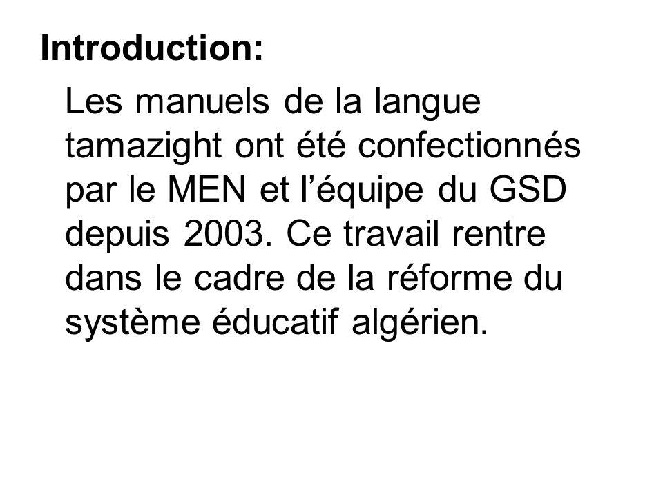 Introduction: Les manuels de la langue tamazight ont été confectionnés par le MEN et léquipe du GSD depuis 2003. Ce travail rentre dans le cadre de la