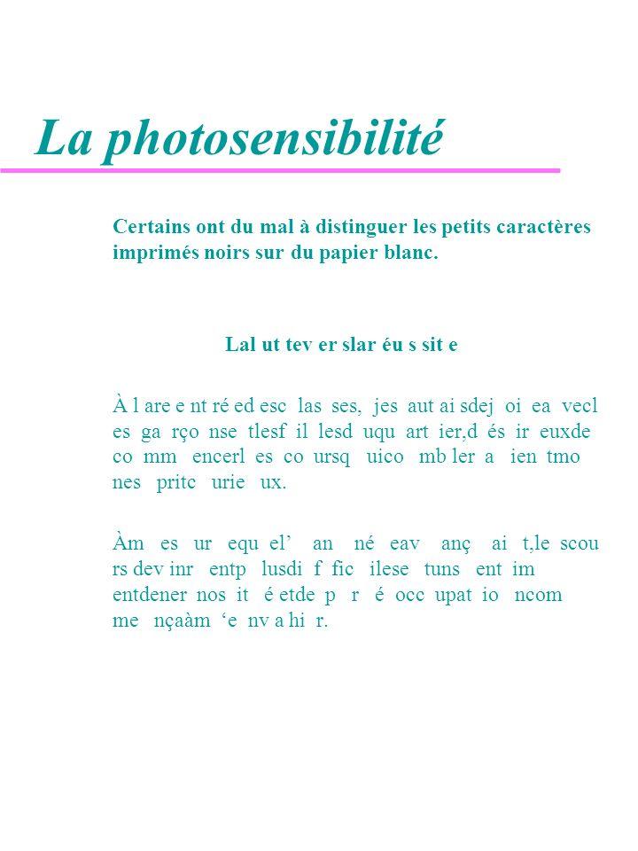 La photosensibilité Certains ont du mal à distinguer les petits caractères imprimés noirs sur du papier blanc. Lal ut tev er slar éu s sit e À l are e
