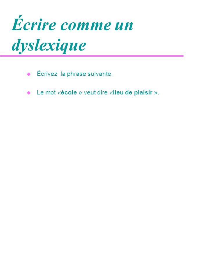 Écrire comme un dyslexique u Écrivez la phrase suivante. Le mot « école » veut dire « lieu de plaisir ».