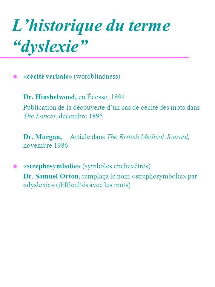 Lhistorique du terme dyslexie(suite) u «dyslexia» mot utilisé aux États-Unis dans la loi 94-142 sur les handicaps u «specific language disability» (trouble spécifique du langage) u «learning disability», 1950 troubles perceptuels, dyslexie, dysphasie, dysgraphie, dyscalculie, déficit dattention, hyperactivité, etc.» u «dyslexie»