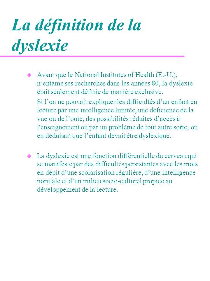 La définition de la dyslexie (suite) u Problèmes de lecture non spécifiques intelligence inférieure à la moyenne carence éducative facteurs socio-culturels handicap sensoriel (ex.