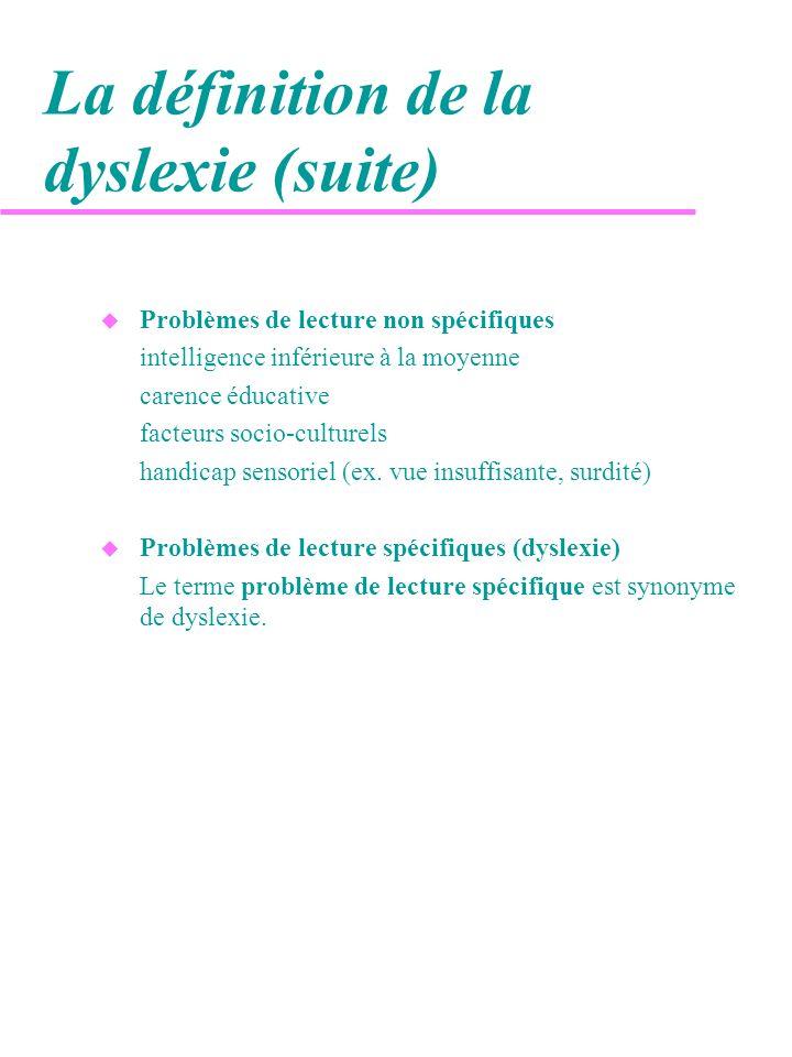 La définition de la dyslexie (suite) u Problèmes de lecture non spécifiques intelligence inférieure à la moyenne carence éducative facteurs socio-cult