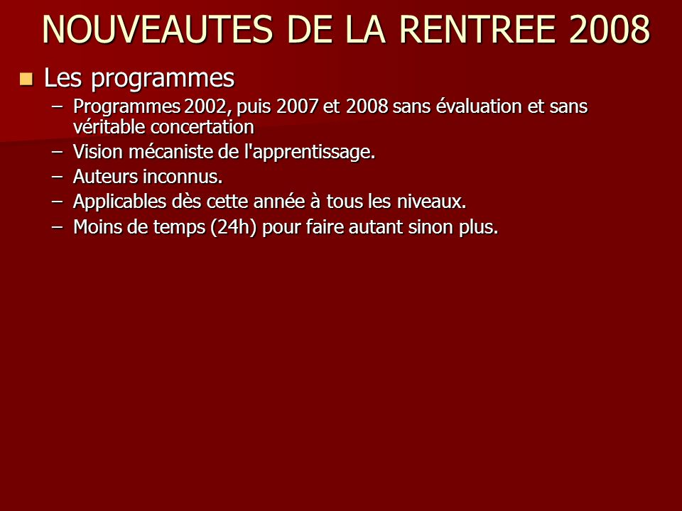 NOUVEAUTES DE LA RENTREE 2008 Les programmes Les programmes –Programmes 2002, puis 2007 et 2008 sans évaluation et sans véritable concertation –Vision mécaniste de l apprentissage.