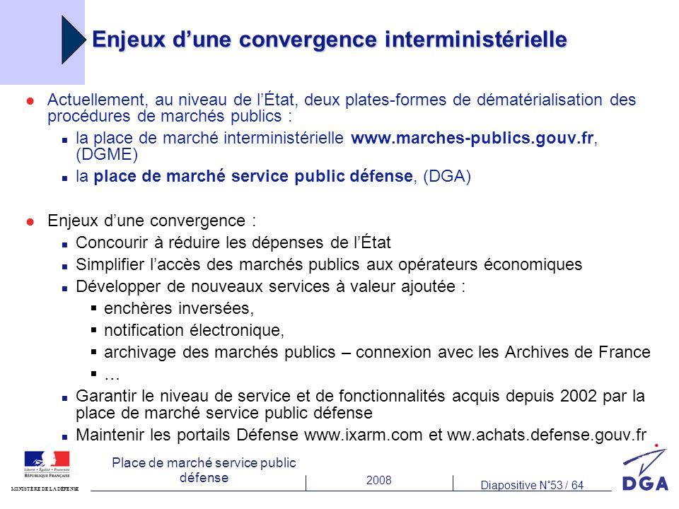 2008 Diapositive N°53 / 64 MINISTÈRE DE LA DÉFENSE Place de marché service public défense Enjeux dune convergence interministérielle Actuellement, au niveau de lÉtat, deux plates-formes de dématérialisation des procédures de marchés publics : la place de marché interministérielle www.marches-publics.gouv.fr, (DGME) la place de marché service public défense, (DGA) Enjeux dune convergence : Concourir à réduire les dépenses de lÉtat Simplifier laccès des marchés publics aux opérateurs économiques Développer de nouveaux services à valeur ajoutée : enchères inversées, notification électronique, archivage des marchés publics – connexion avec les Archives de France … Garantir le niveau de service et de fonctionnalités acquis depuis 2002 par la place de marché service public défense Maintenir les portails Défense www.ixarm.com et ww.achats.defense.gouv.fr