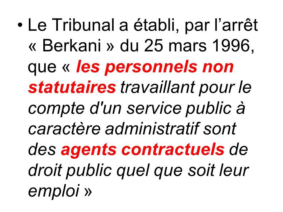 Le Tribunal a établi, par larrêt « Berkani » du 25 mars 1996, que « les personnels non statutaires travaillant pour le compte d un service public à caractère administratif sont des agents contractuels de droit public quel que soit leur emploi »