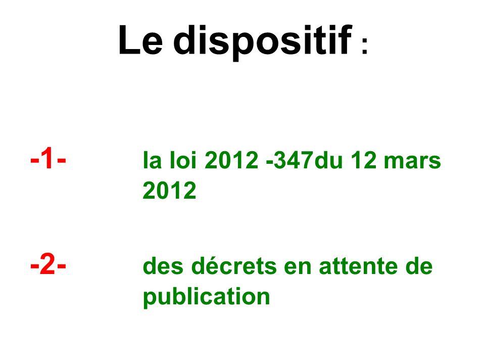Le dispositif : -1- la loi 2012 -347du 12 mars 2012 -2- des décrets en attente de publication