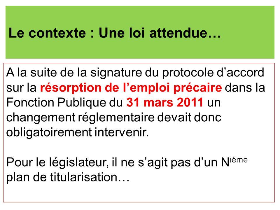 Le contexte : Une loi attendue… A la suite de la signature du protocole daccord sur la résorption de lemploi précaire dans la Fonction Publique du 31 mars 2011 un changement réglementaire devait donc obligatoirement intervenir.
