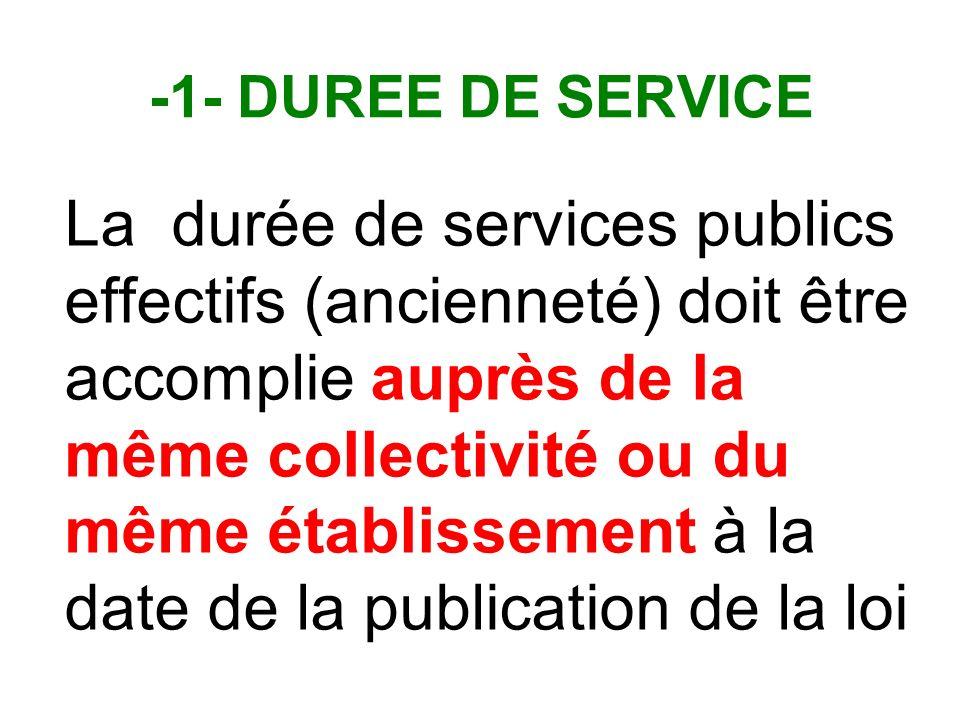 -1- DUREE DE SERVICE La durée de services publics effectifs (ancienneté) doit être accomplie auprès de la même collectivité ou du même établissement à la date de la publication de la loi