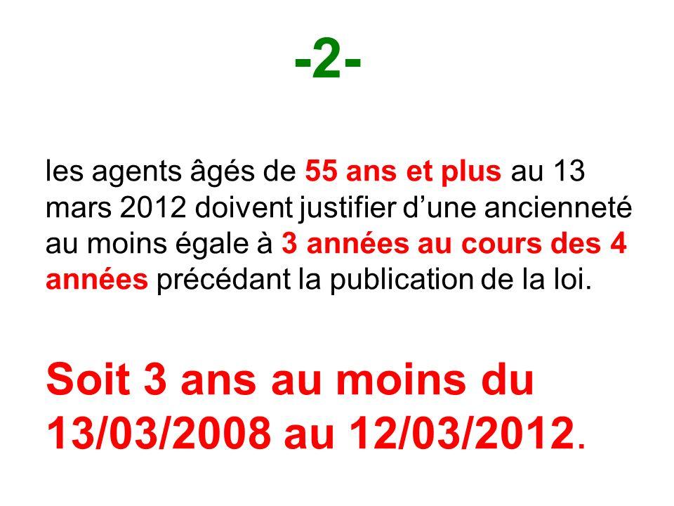 -2- les agents âgés de 55 ans et plus au 13 mars 2012 doivent justifier dune ancienneté au moins égale à 3 années au cours des 4 années précédant la publication de la loi.