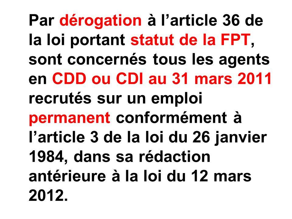 Par dérogation à larticle 36 de la loi portant statut de la FPT, sont concernés tous les agents en CDD ou CDI au 31 mars 2011 recrutés sur un emploi permanent conformément à larticle 3 de la loi du 26 janvier 1984, dans sa rédaction antérieure à la loi du 12 mars 2012.