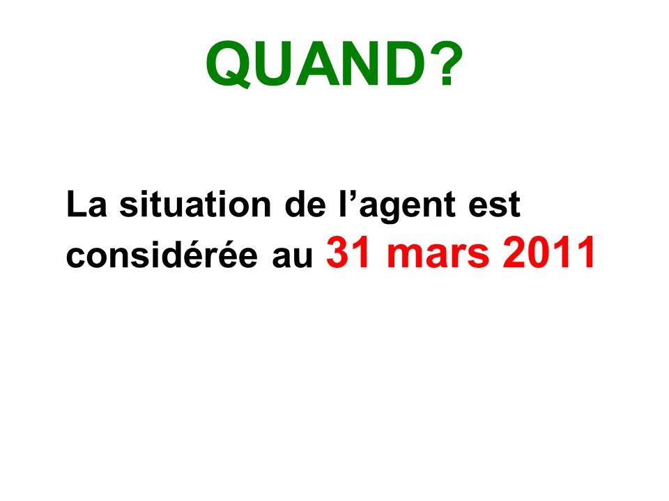 QUAND? La situation de lagent est considérée au 31 mars 2011