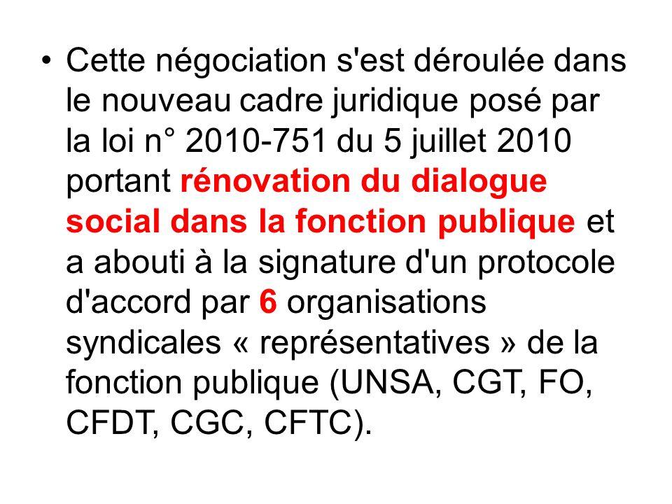 Cette négociation s est déroulée dans le nouveau cadre juridique posé par la loi n° 2010-751 du 5 juillet 2010 portant rénovation du dialogue social dans la fonction publique et a abouti à la signature d un protocole d accord par 6 organisations syndicales « représentatives » de la fonction publique (UNSA, CGT, FO, CFDT, CGC, CFTC).