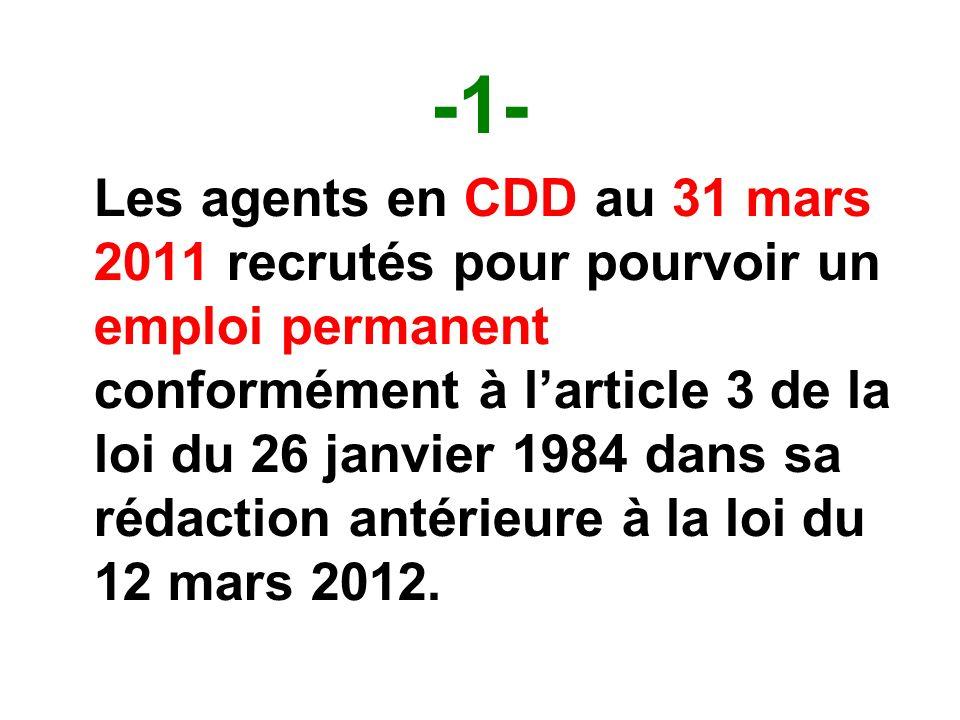 -1- Les agents en CDD au 31 mars 2011 recrutés pour pourvoir un emploi permanent conformément à larticle 3 de la loi du 26 janvier 1984 dans sa rédaction antérieure à la loi du 12 mars 2012.