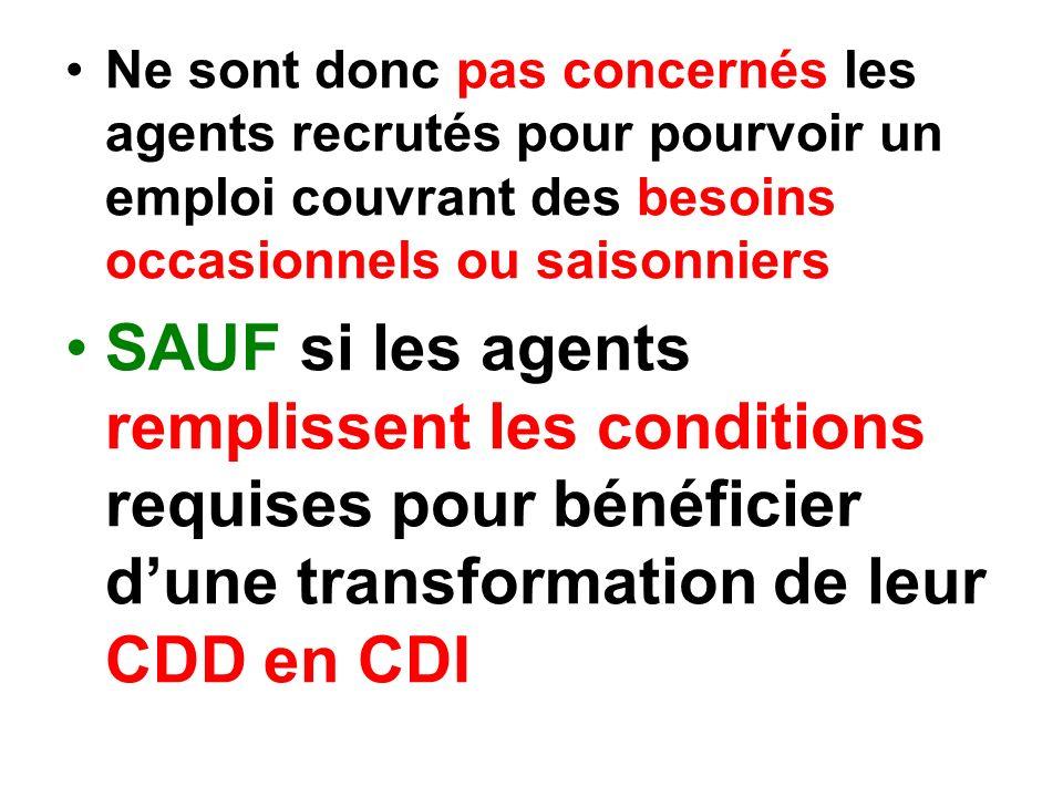 Ne sont donc pas concernés les agents recrutés pour pourvoir un emploi couvrant des besoins occasionnels ou saisonniers SAUF si les agents remplissent les conditions requises pour bénéficier dune transformation de leur CDD en CDI