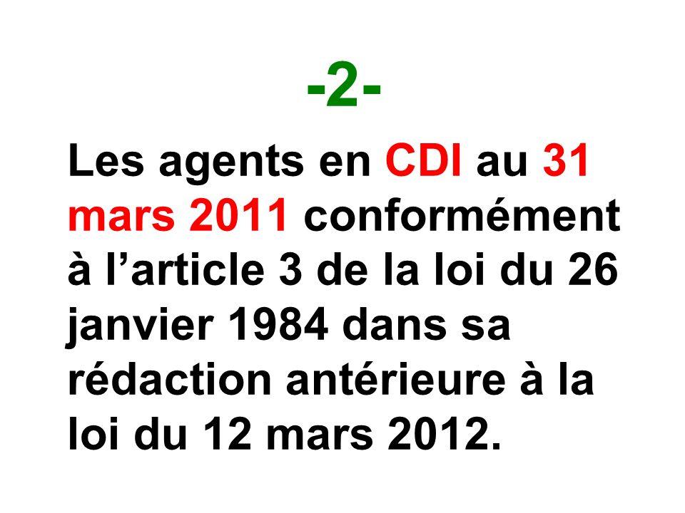 -2- Les agents en CDI au 31 mars 2011 conformément à larticle 3 de la loi du 26 janvier 1984 dans sa rédaction antérieure à la loi du 12 mars 2012.