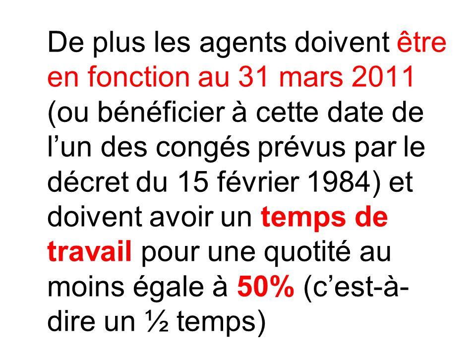 De plus les agents doivent être en fonction au 31 mars 2011 (ou bénéficier à cette date de lun des congés prévus par le décret du 15 février 1984) et doivent avoir un temps de travail pour une quotité au moins égale à 50% (cest-à- dire un ½ temps)
