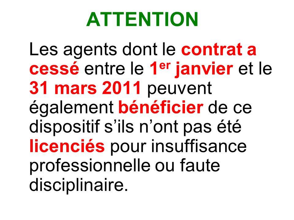 ATTENTION Les agents dont le contrat a cessé entre le 1 er janvier et le 31 mars 2011 peuvent également bénéficier de ce dispositif sils nont pas été licenciés pour insuffisance professionnelle ou faute disciplinaire.