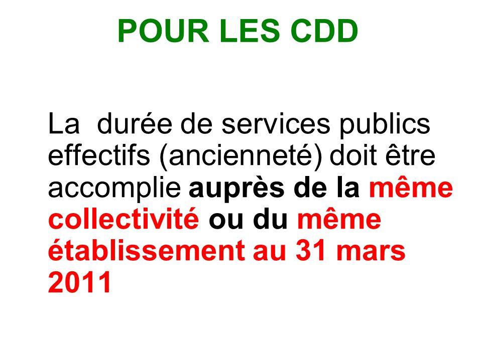 POUR LES CDD La durée de services publics effectifs (ancienneté) doit être accomplie auprès de la même collectivité ou du même établissement au 31 mars 2011