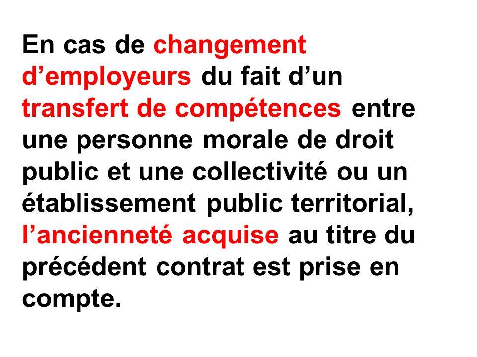 En cas de changement demployeurs du fait dun transfert de compétences entre une personne morale de droit public et une collectivité ou un établissement public territorial, lancienneté acquise au titre du précédent contrat est prise en compte.