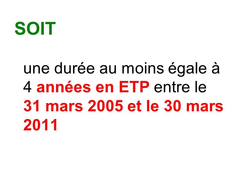 SOIT une durée au moins égale à 4 années en ETP entre le 31 mars 2005 et le 30 mars 2011