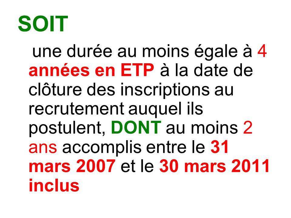 SOIT une durée au moins égale à 4 années en ETP à la date de clôture des inscriptions au recrutement auquel ils postulent, DONT au moins 2 ans accomplis entre le 31 mars 2007 et le 30 mars 2011 inclus