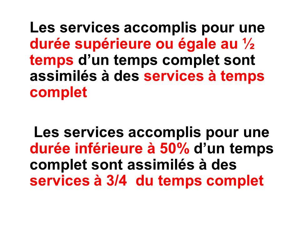 Les services accomplis pour une durée supérieure ou égale au ½ temps dun temps complet sont assimilés à des services à temps complet Les services accomplis pour une durée inférieure à 50% dun temps complet sont assimilés à des services à 3/4 du temps complet