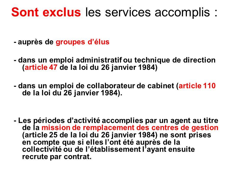 Sont exclus les services accomplis : - auprès de groupes délus - dans un emploi administratif ou technique de direction (article 47 de la loi du 26 janvier 1984) - dans un emploi de collaborateur de cabinet (article 110 de la loi du 26 janvier 1984).