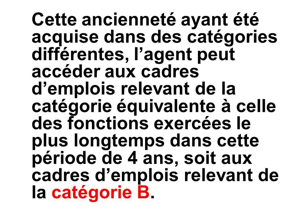 Cette ancienneté ayant été acquise dans des catégories différentes, lagent peut accéder aux cadres demplois relevant de la catégorie équivalente à celle des fonctions exercées le plus longtemps dans cette période de 4 ans, soit aux cadres demplois relevant de la catégorie B.