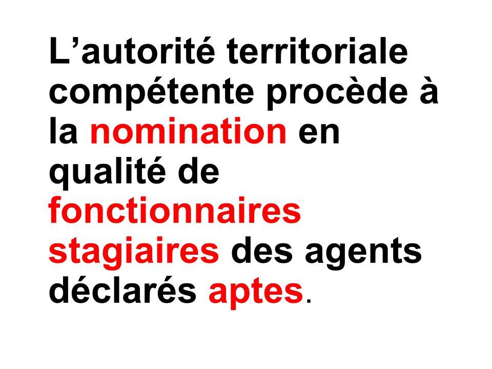 Lautorité territoriale compétente procède à la nomination en qualité de fonctionnaires stagiaires des agents déclarés aptes.