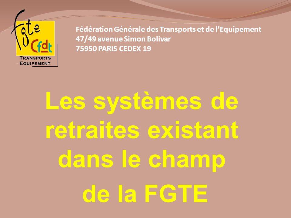 Les systèmes de retraites existant dans le champ de la FGTE Fédération Générale des Transports et de lEquipement 47/49 avenue Simon Bolivar 75950 PARI
