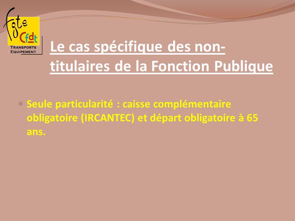 Le cas spécifique des non- titulaires de la Fonction Publique Seule particularité : caisse complémentaire obligatoire (IRCANTEC) et départ obligatoire