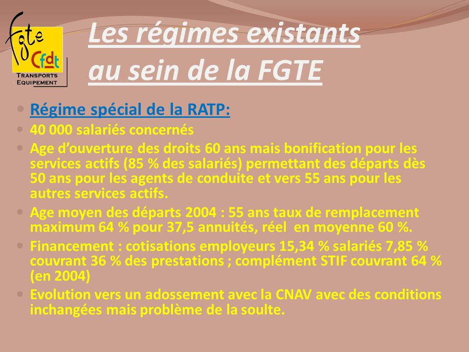 Les régimes existants au sein de la FGTE Régime spécial de la RATP: 40 000 salariés concernés Age douverture des droits 60 ans mais bonification pour