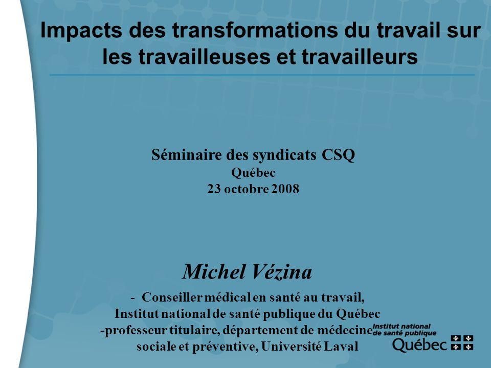 1 Impacts des transformations du travail sur les travailleuses et travailleurs Séminaire des syndicats CSQ Québec 23 octobre 2008 Michel Vézina - Cons