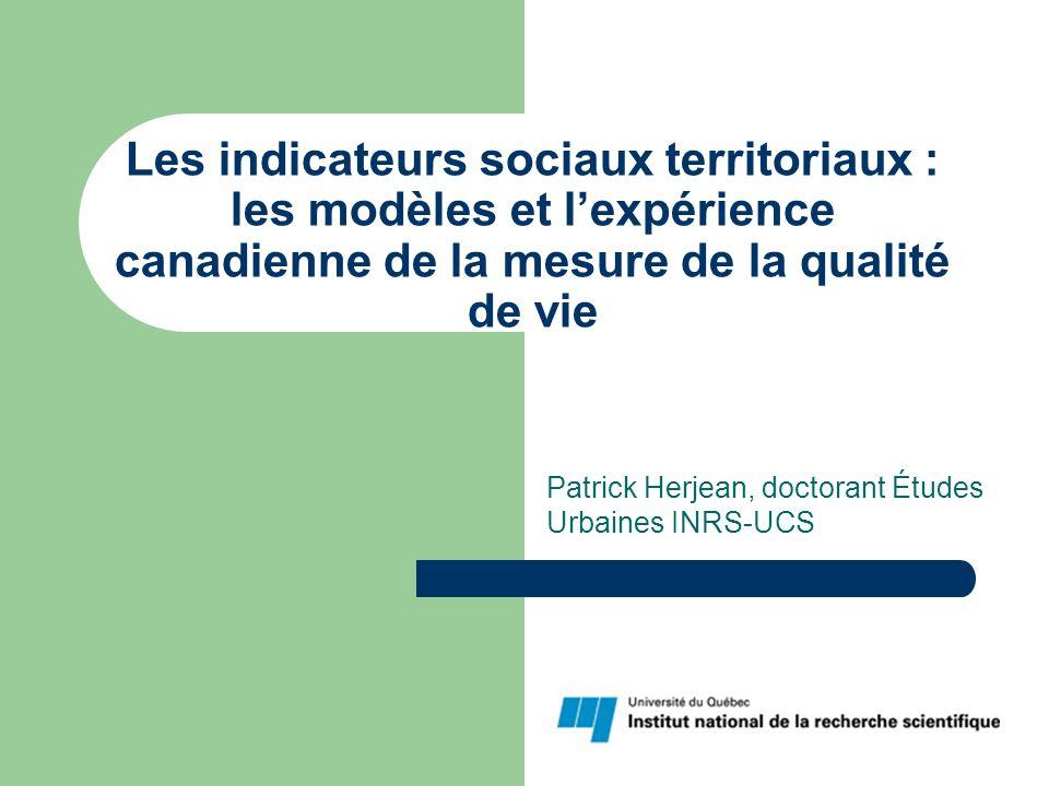 Les indicateurs sociaux territoriaux : les modèles et lexpérience canadienne de la mesure de la qualité de vie Patrick Herjean, doctorant Études Urbaines INRS-UCS